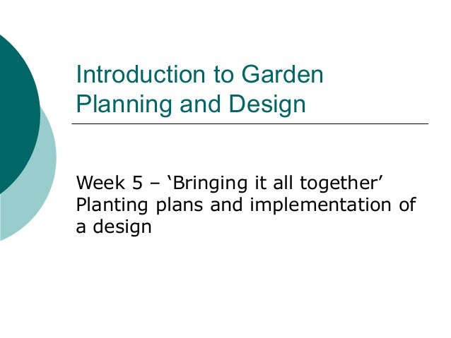 Introduction to GardenPlanning and DesignWeek 5 – 'Bringing it all together'Planting plans and implementation ofa design