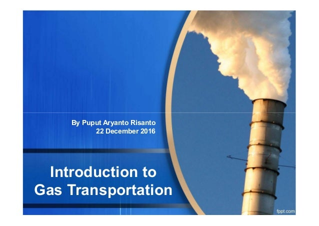 Introduction to Gas Transportation By Puput Aryanto Risanto 22 December 2016
