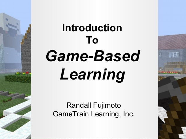 Introduction To  Game-Based Learning Randall Fujimoto GameTrain Learning, Inc.