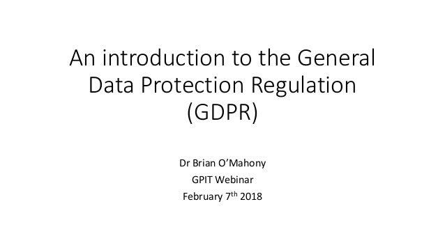 AnintroductiontotheGeneral DataProtectionRegulation (GDPR) DrBrianO'Mahony GPITWebinar February7th 2018