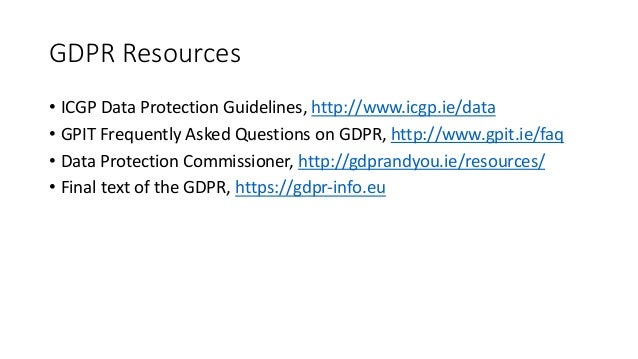 GDPRResources • ICGPDataProtectionGuidelines,http://www.icgp.ie/data • GPITFrequentlyAskedQuestionsonGDPR,http:...