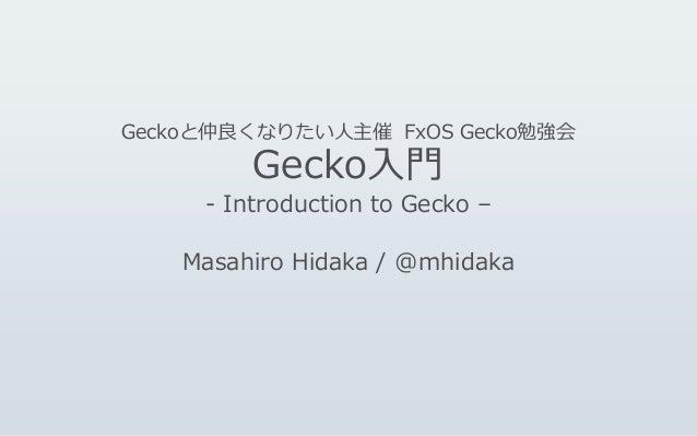 Geckoと仲良くなりたい人主催 FxOS Gecko勉強会 Gecko入門 - Introduction to Gecko – Masahiro Hidaka / @mhidaka
