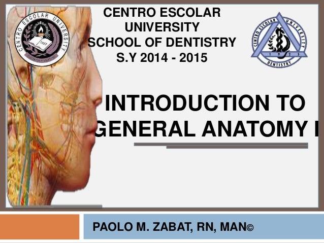 INTRODUCTION TO GENERAL ANATOMY I PAOLO M. ZABAT, RN, MAN© CENTRO ESCOLAR UNIVERSITY SCHOOL OF DENTISTRY S.Y 2014 - 2015