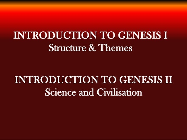 INTRODUCTION TO GENESIS I Structure & Themes INTRODUCTION TO GENESIS II Science and Civilisation
