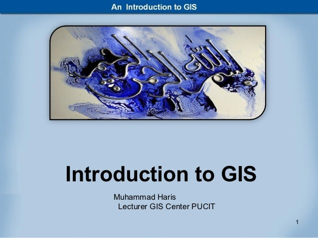 Introduction to GIS    Muhammad Haris     Lecturer GIS Center PUCIT                                 1