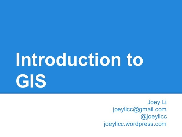 Introduction to GIS Joey Li joeylicc@gmail.com @joeylicc joeylicc.wordpress.com