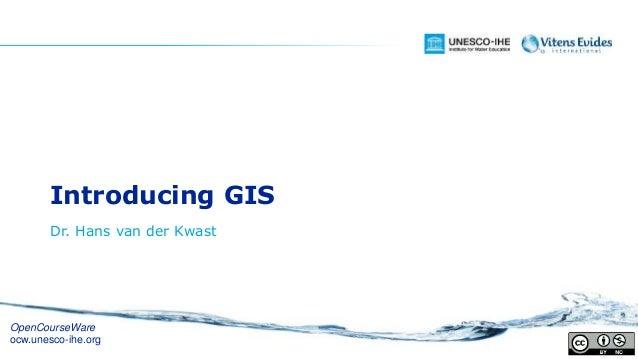 Introducing GIS Dr. Hans van der Kwast OpenCourseWare ocw.unesco-ihe.org