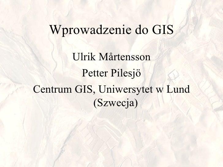 Wprowadzenie   do  GIS Ulrik Mårtensson Petter Pilesjö Centrum GIS ,  Uniwersytet w Lund (Szwecja)
