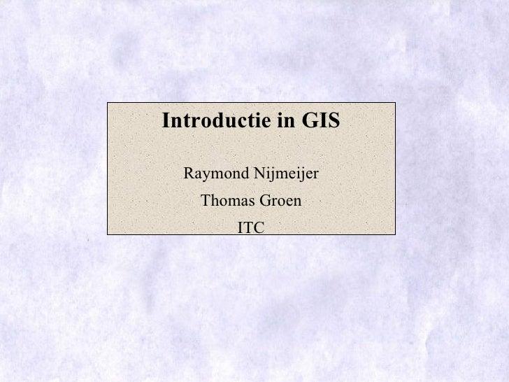 Introductie in GIS    Raymond Nijmeijer     Thomas Groen         ITC