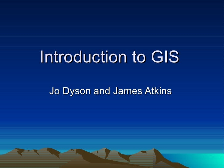 Introduction to GIS  Jo Dyson and James Atkins