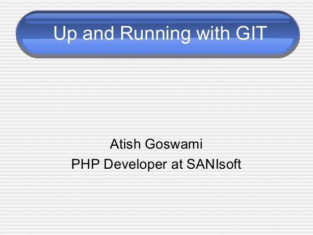 Up and Running with GIT Atish Goswami PHP Developer at SANIsoft