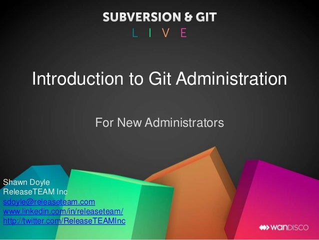 Introduction to Git Administration For New Administrators Shawn Doyle ReleaseTEAM Inc sdoyle@releaseteam.com www.linkedin....