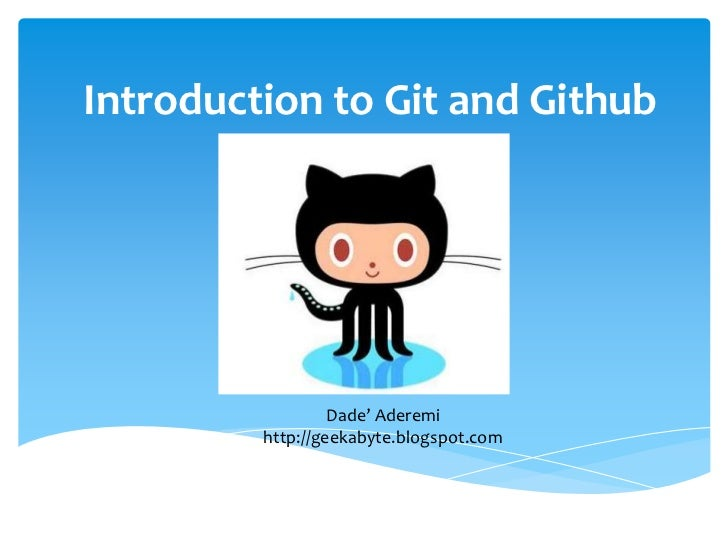 Introduction to Git and Github                  Dade' Aderemi         http://geekabyte.blogspot.com