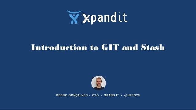 Introduction to GIT and Stash PEDRO GONÇALVES • CTO • XPAND IT • @LPSG78