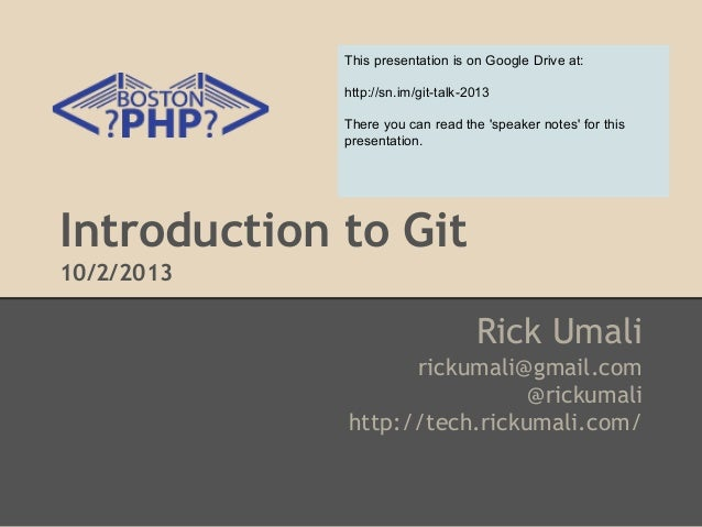 Introduction to Git 10/2/2013 Rick Umali rickumali@gmail.com @rickumali http://tech.rickumali.com/ This presentation is on...
