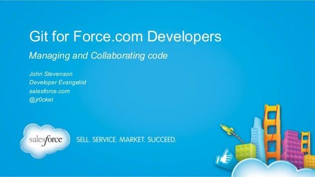 Git for Force.com Developers Managing and Collaborating code John Stevenson Developer Evangelist salesforce.com @jr0cket