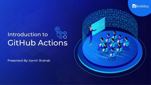 Introduction to GitHub Actions Presented By: Aamir Shahab