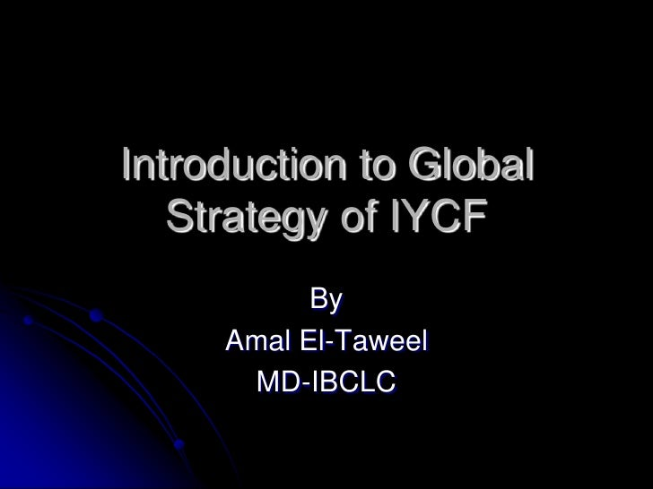 Introduction to Global Strategy of IYCF <br />By <br />Amal El-Taweel<br />MD-IBCLC<br />