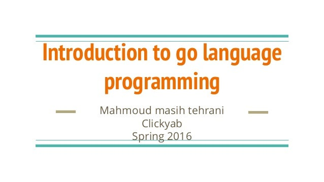 Introduction to go language programming Mahmoud masih tehrani Clickyab Spring 2016