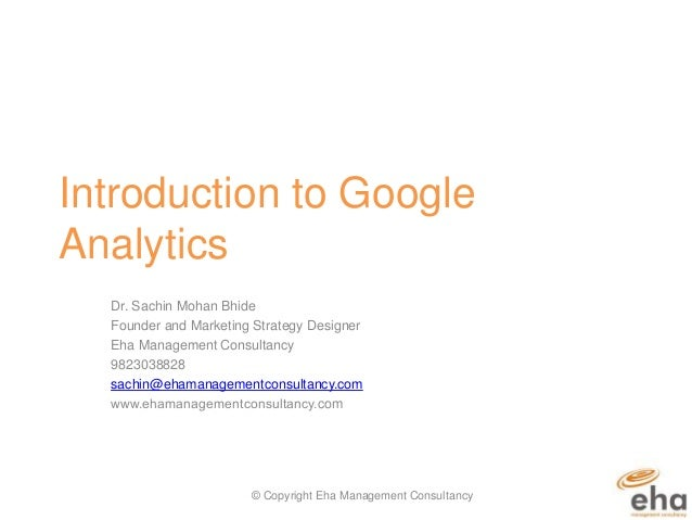Introduction to Google Analytics Dr. Sachin Mohan Bhide Founder and Marketing Strategy Designer Eha Management Consultancy...