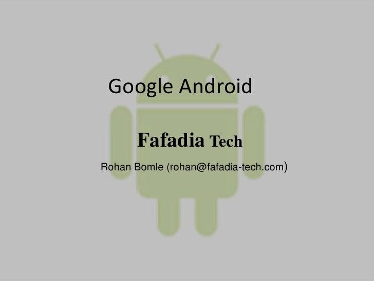 Google Android<br />Fafadia Tech<br />RohanBomle(rohan@fafadia-tech.com)<br />