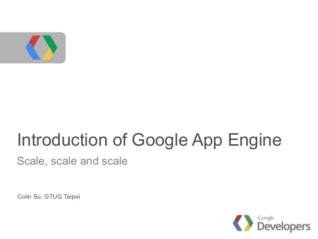 Introduction of Google App Engine Scale, scale and scale Colin Su, GTUG Taipei