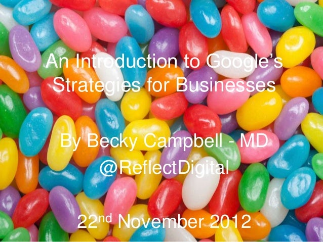 """An Introduction to Google""""s Strategies for Businesses By Becky Campbell - MD     @ReflectDigital   22nd November 2012"""