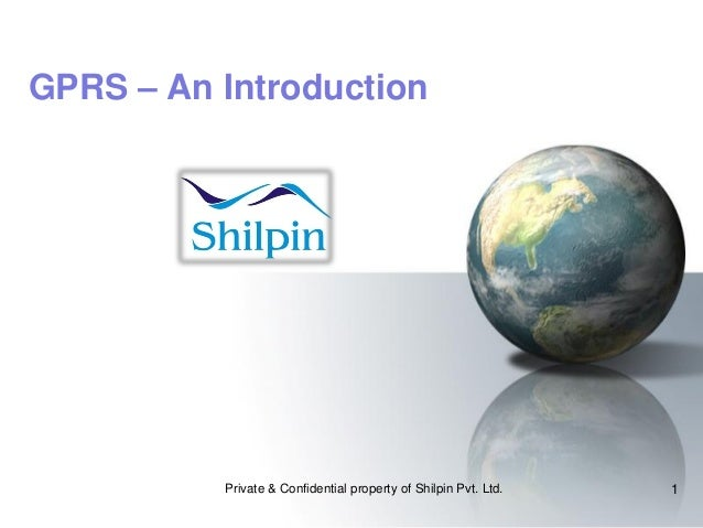 GPRS – An Introduction  Private & Confidential property of Shilpin Pvt. Ltd.  1