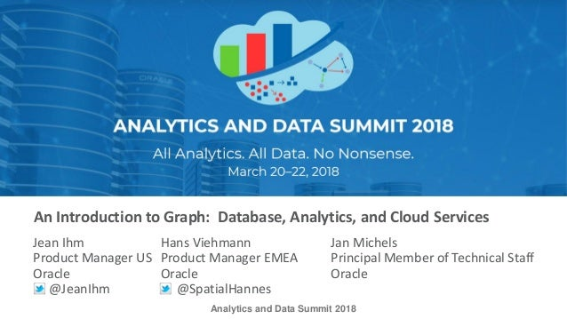 Analytics and Data Summit 2018 An Introduction to Graph: Database, Analytics, and Cloud Services Jean Ihm Hans Viehmann Ja...