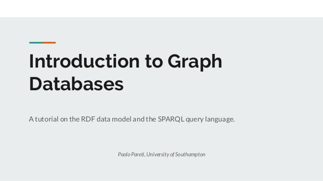 Introduction to Graph Databases A tutorial on the RDF data model and the SPARQL query language. Paolo Pareti, University o...