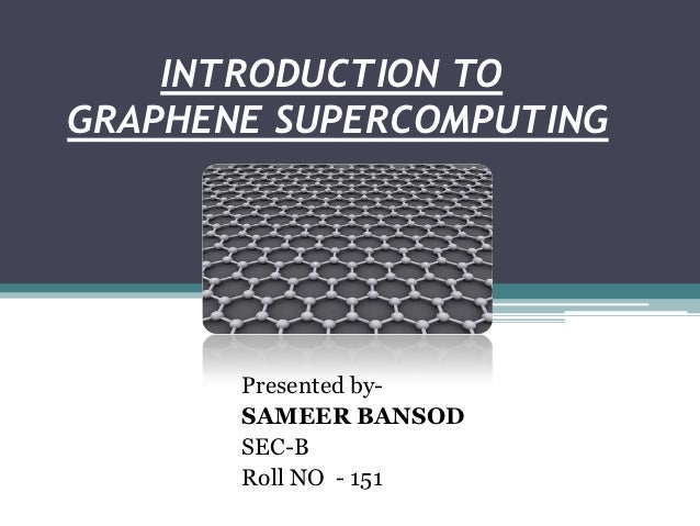 INTRODUCTION TOGRAPHENE SUPERCOMPUTING       Presented by-       SAMEER BANSOD       SEC-B       Roll NO - 151