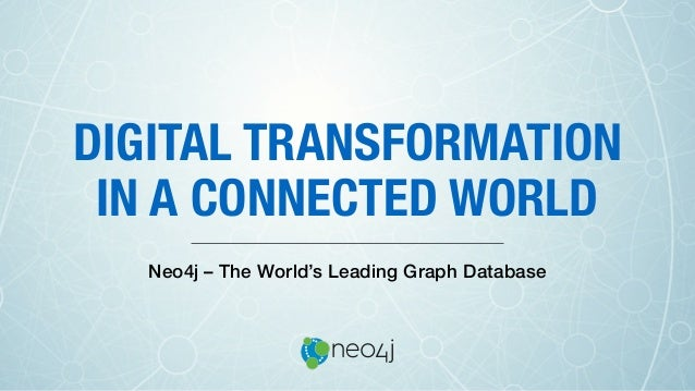 DIGITAL TRANSFORMATION IN A CONNECTED WORLD Neo4j – The World's Leading Graph Database