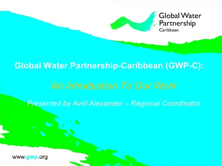 Global Water Partnership-Caribbean (GWP-C): An Introduction To Our Work Presented by Avril Alexander – Regional Coordinator