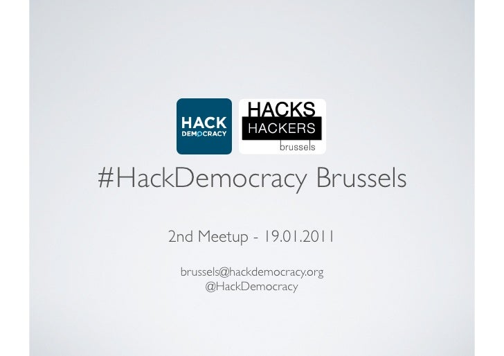#HackDemocracy Brussels     2nd Meetup - 19.01.2011      brussels@hackdemocracy.org           @HackDemocracy