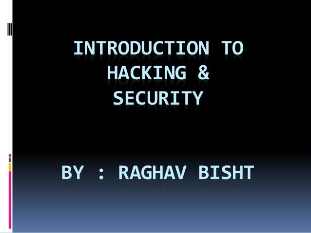 INTRODUCTION TO HACKING & SECURITY BY : RAGHAV BISHT