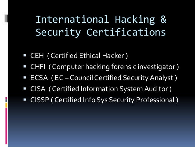 International Hacking & Security Certifications  CEH ( Certified Ethical Hacker )  CHFI ( Computer hacking forensic inve...