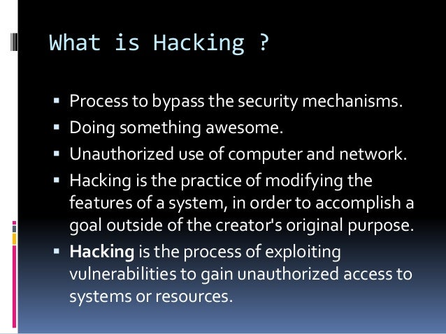 What is Hacking ?  Process to bypass the security mechanisms.  Doing something awesome.  Unauthorized use of computer a...