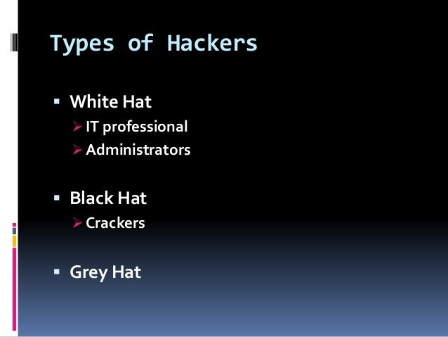 Types of Hackers  White Hat  IT professional  Administrators  Black Hat  Crackers  Grey Hat