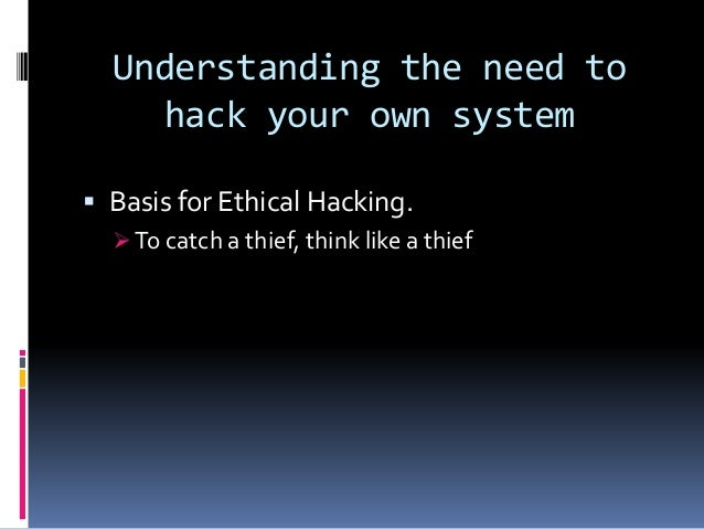 Understanding the need to hack your own system  Basis for Ethical Hacking.  To catch a thief, think like a thief