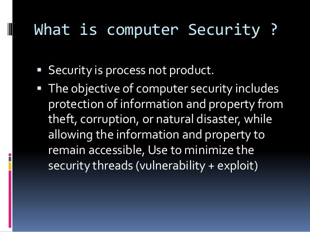 What is computer Security ?  Security is process not product.  The objective of computer security includes protection of...