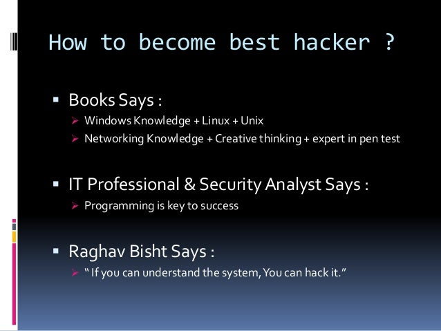 How to become best hacker ?  Books Says :  Windows Knowledge + Linux + Unix  Networking Knowledge + Creative thinking +...