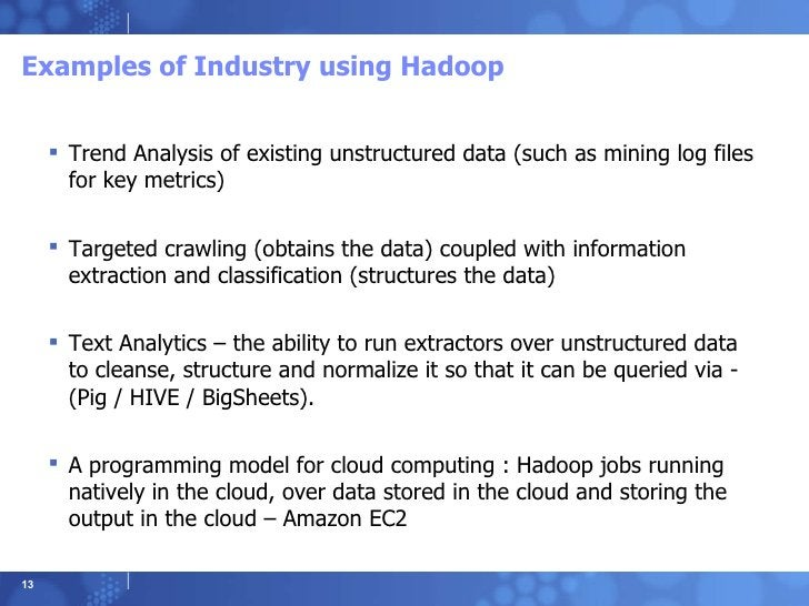 Examples of Industry using Hadoop <ul><li>Trend Analysis of existing unstructured data (such as mining log files for key m...