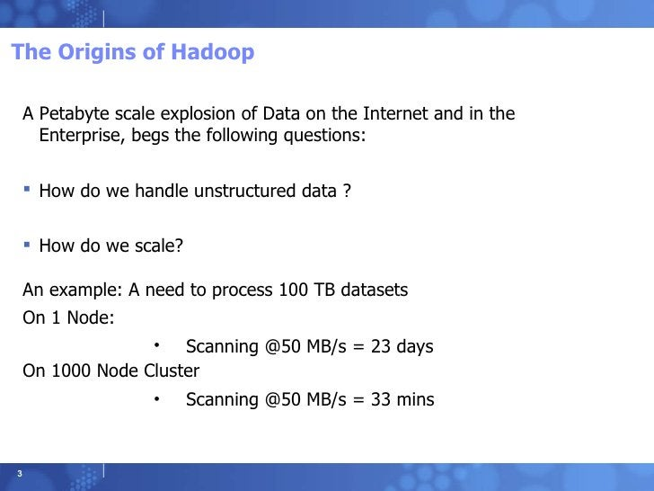 The Origins of Hadoop <ul><li>A Petabyte scale explosion of Data on the Internet and in the Enterprise, begs the following...