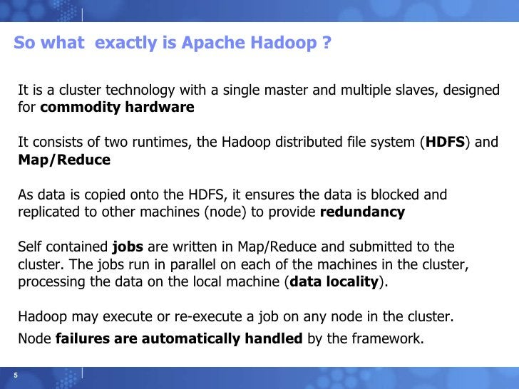 So what  exactly is Apache Hadoop ? It is a cluster technology with a single master and multiple slaves, designed for  com...