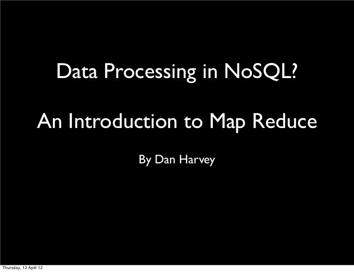 Data Processing in NoSQL?                  An Introduction to Map Reduce                                By Dan HarveyThurs...