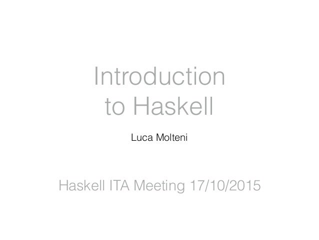 Introduction to Haskell Luca Molteni Haskell ITA Meeting 17/10/2015