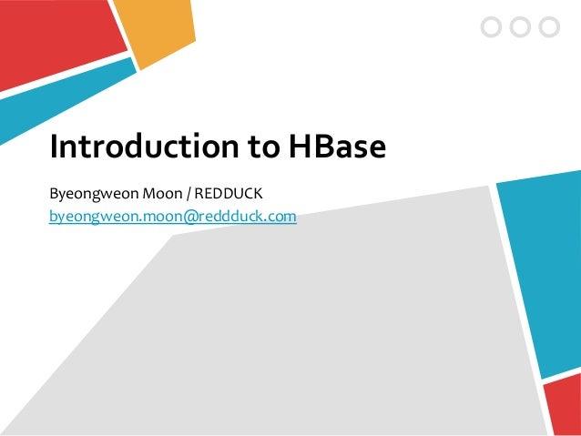 Introduction to HBaseByeongweon Moon / REDDUCKbyeongweon.moon@reddduck.com