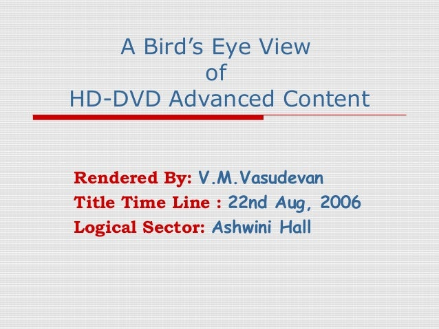 A Bird's Eye View           ofHD-DVD Advanced ContentRendered By: V.M.VasudevanTitle Time Line : 22nd Aug, 2006Logical Sec...