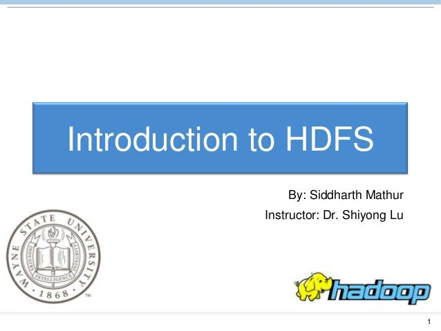 1 Introduction to HDFS By: Siddharth Mathur Instructor: Dr. Shiyong Lu