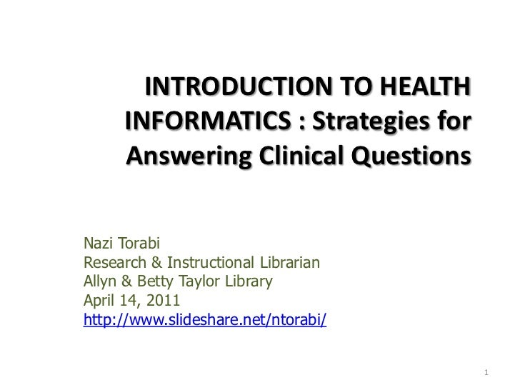 INTRODUCTION TO HEALTH INFORMATICS : Strategies for Answering Clinical Questions <br />Nazi Torabi<br />Research & Instruc...